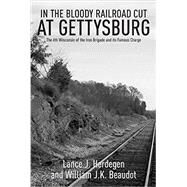 In the Bloody Railroad Cut at Gettysburg: The 6th Wisconsin of the Iron Brigade and Its Famous Charge by Herdegen, Lance J.; Beaudot, William J. K., 9781611212921