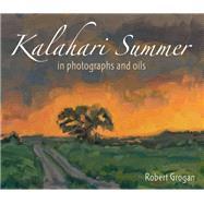 Kalahari Summer: In Photographs and Oils by Grogan, Robert, 9781920572921