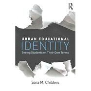 Urban Educational Identity: Seeing Students on Their Own Terms by Childers; Sara M., 9781138842922