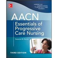 AACN Essentials of Progressive Care Nursing, Third Edition by Burns, Suzanne, 9780071822923