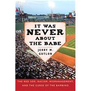 It Was Never About the Babe: The Red Sox, Racism, Mismanagement, and the Curse of the Bambino by Gutlon, Jerry M., 9781634502924