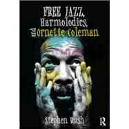 Free Jazz, Harmolodics, and Ornette Coleman by Rush; Stephen, 9781138122925