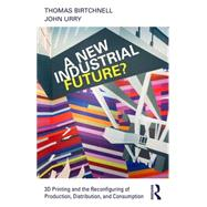 A New Industrial Future?: 3D Printing and the Reconfiguring of Production, Distribution, and Consumption by Birtchnell; Thomas, 9781138022928