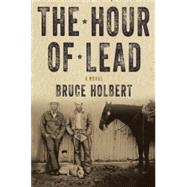 The Hour of Lead A Novel by Holbert, Bruce, 9781619022928