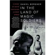 In the Land of Magic Soldiers A Story of White and Black in West Africa by Bergner, Daniel, 9780312422929