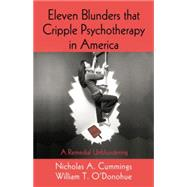Eleven Blunders that Cripple Psychotherapy in America: A Remedial Unblundering by Cummings,Nicholas A., 9781138872929