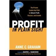 Profit in Plain Sight: The Proven Leadership Path to Unlock Profit, Passion and Growth by Graham, Anne C., 9781630472931