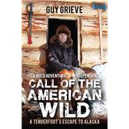 Call of the American Wild: A Tenderfoot's Escape to Alaska by Grieve, Guy, 9781634502931