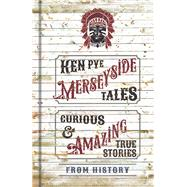 Merseyside Tales: Curious and Amazing True Stories from History by Pye, Ken, 9780750962933