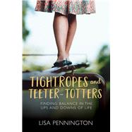 Tightropes and Teeter-Totters Finding Balance in the Ups and Downs of Life by Pennington, Lisa, 9780781412933