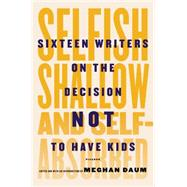 Selfish, Shallow, and Self-Absorbed Sixteen Writers on the Decision Not to Have Kids by Daum, Meghan; Daum, Meghan; Daum, Meghan, 9781250052933
