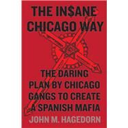 The In$ane Chicago Way: The Daring Plan by Chicago Gangs to Create a Spanish Mafia by Hagedorn, John M., 9780226232935
