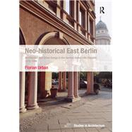 Neo-historical East Berlin: Architecture and Urban Design in the German Democratic Republic 1970-1990 by Urban,Florian, 9781138252936