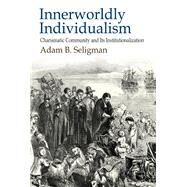 Innerworldly Individualism: Charismatic Community and its Institutionalization by Seligman,Adam B., 9781412862936