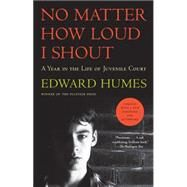 No Matter How Loud I Shout A Year in the Life of Juvenile Court by Humes, Edward, 9781501102936
