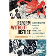 Reform Without Justice Latino Migrant Politics and the Homeland Security State by Gonzales, Alfonso, 9780199342938