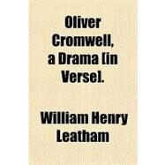 Oliver Cromwell, a Drama [In Verse]. by Leatham, William Henry, 9780217842938
