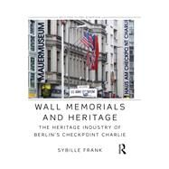 Wall Memorials and Heritage: The Heritage Industry of Berlin's Checkpoint Charlie by Frank; Sybille, 9781138782938