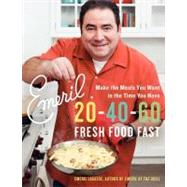 Emeril 20-40-60 Fresh Food Fast : Make the Meals You Want in the Time You Have by Lagasse, Emeril, 9780061742941