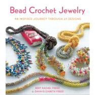 Bead Crochet Jewelry An Inspired Journey Through 27 Designs by Freed, Bert Rachel; Freed, Dana Elizabeth, 9780312672942