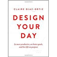 Design Your Day Be More Productive, Set Better Goals, and Live Life On Purpose by Diaz-Ortiz, Claire, 9780802412942