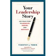 Your Leadership Story: Use Your Story to Energize, Inspire, and Motivate by Tobin, Timothy J., 9781626562943