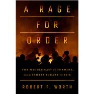 A Rage for Order The Middle East in Turmoil, from Tahrir Square to ISIS by Worth, Robert F., 9780374252946