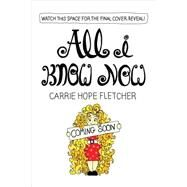 All I Know Now: Wonderings and Advice on Making Friends, Making Mistakes, Falling in (And Out Of) Love, and Other Adventures in Growing Up Hopefully by Fletcher, Carrie Hope, 9781615192946