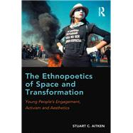 The Ethnopoetics of Space and Transformation: Young PeopleÆs Engagement, Activism and Aesthetics by Aitken,Stuart C., 9781138212947