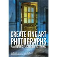 Create Fine Art Photographs from Historic Places and Rusty Things by Cuchara, Lisa; Cuchara, Tom, 9781682032947