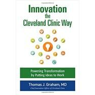 Innovation the Cleveland Clinic Way: Powering Transformation by Putting Ideas to Work by Graham, Thomas, 9781259582950