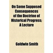 On Some Supposed Consequences of the Doctrine of Historical Progress: A Lecture by Smith, Goldwin, 9781154462951