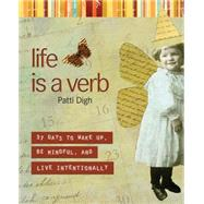 Life Is a Verb : 37 Days to Wake up, Be Mindful, and Live Intentionally by Digh, Patti, 9781599212951
