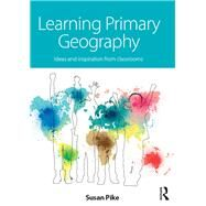 Learning Primary Geography: Ideas and inspiration from classrooms by Pike; Susan, 9781138922952