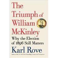 The Triumph of William McKinley Why the Election of 1896 Still Matters by Rove, Karl, 9781476752952