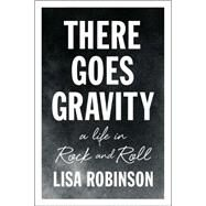 There Goes Gravity: A Life in Rock and Roll by Robinson, Lisa, 9781594632952