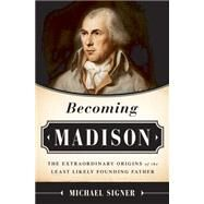 Becoming Madison: The Extraordinary Origins of the Least Likely Founding Father by Signer, Michael, 9781610392952