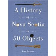 A History of Nova Scotia in 50 Objects by Dawson, Joan, 9781771082952