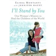 I'll Stand by You : One Woman's Mission to Heal the Children of the World by Montanti, Elissa; Haupt, Jennifer, 9780525952954
