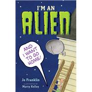I'm an Alien and I Want to Go Home by Franklin, Jo; Kelley, Marty, 9780544442955