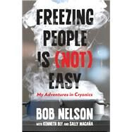 Freezing People Is (Not) Easy My Adventures in Cryonics by Nelson, Bob; Bly, Kenneth; Magaña, Sally, 9780762792955