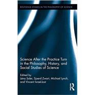 Science after the Practice Turn in the Philosophy, History, and Social Studies of Science by Soler; LTna, 9780415722957