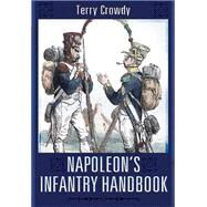 Napoleon's Infantry Handbook: An Essential Guide to Life in the Grand Army by Crowdy, T. E., 9781783462957