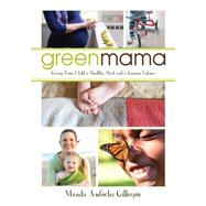 Green Mama: Giving Your Child a Healthy Start and a Greener Future by Gillespie, Manda Aufochs, 9781459722958