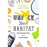 Unf*ck Your Habitat You're Better Than Your Mess by Hoffman, Rachel, 9781250102959