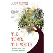 Wild Women, Wild Voices Writing from Your Authentic Wildness by Reeves, Judy, 9781608682959