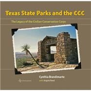 Texas State Parks and the CCC: The Legacy of the Civilian Conservation Corps by Brandimarte, Cynthia; Reed, Angela S.; Smith, Carter, 9781623492960