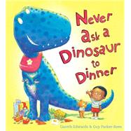 Never Ask a Dinosaur to Dinner by Edwards, Gareth; Parker-Rees, Guy, 9780545812962