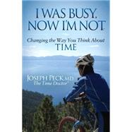 I Was Busy, Now I'm Not: Changing the Way You Think About Time by Peck, Joseph, M.D., 9781630472962