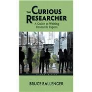 The Curious Researcher A Guide to Writing Research Papers by Ballenger, Bruce, 9780321992963